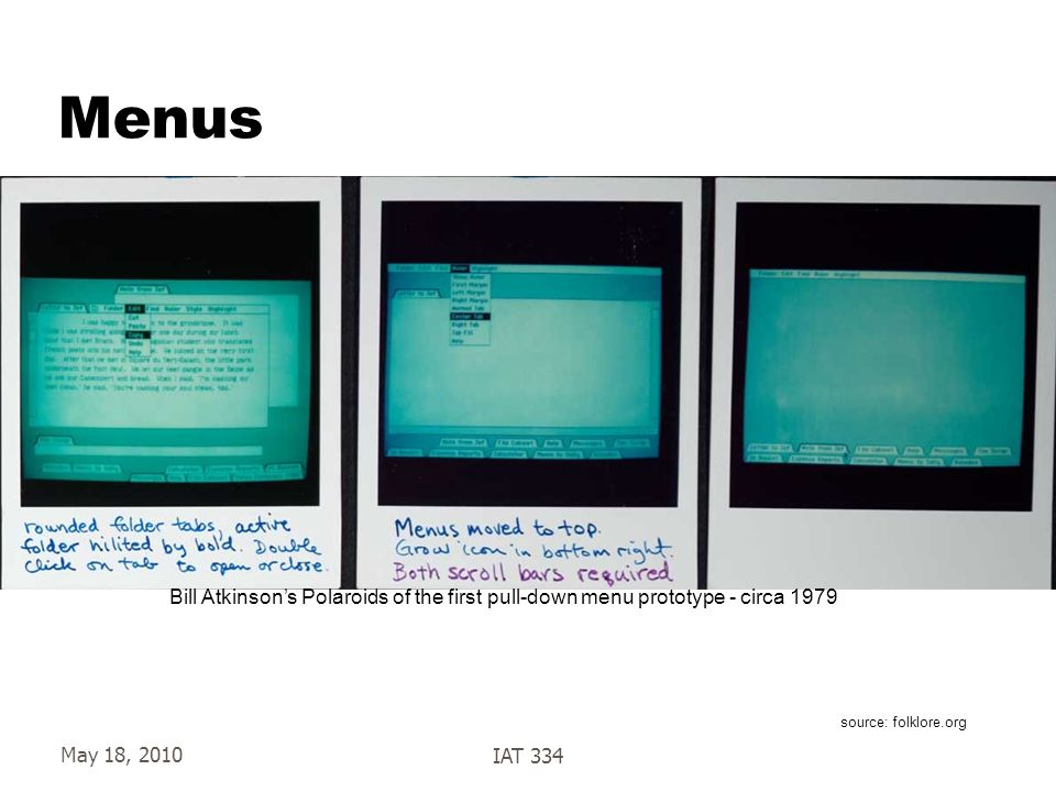 May 18, 2010IAT 334 Menus source: folklore.org Bill Atkinson's Polaroids of the first pull-down menu prototype - circa 1979