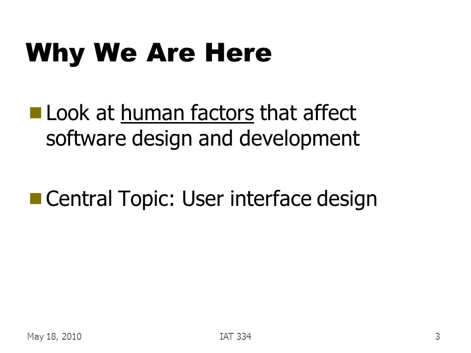 May 18, 2010IAT 3343 Why We Are Here  Look at human factors that affect software design and development  Central Topic: User interface design