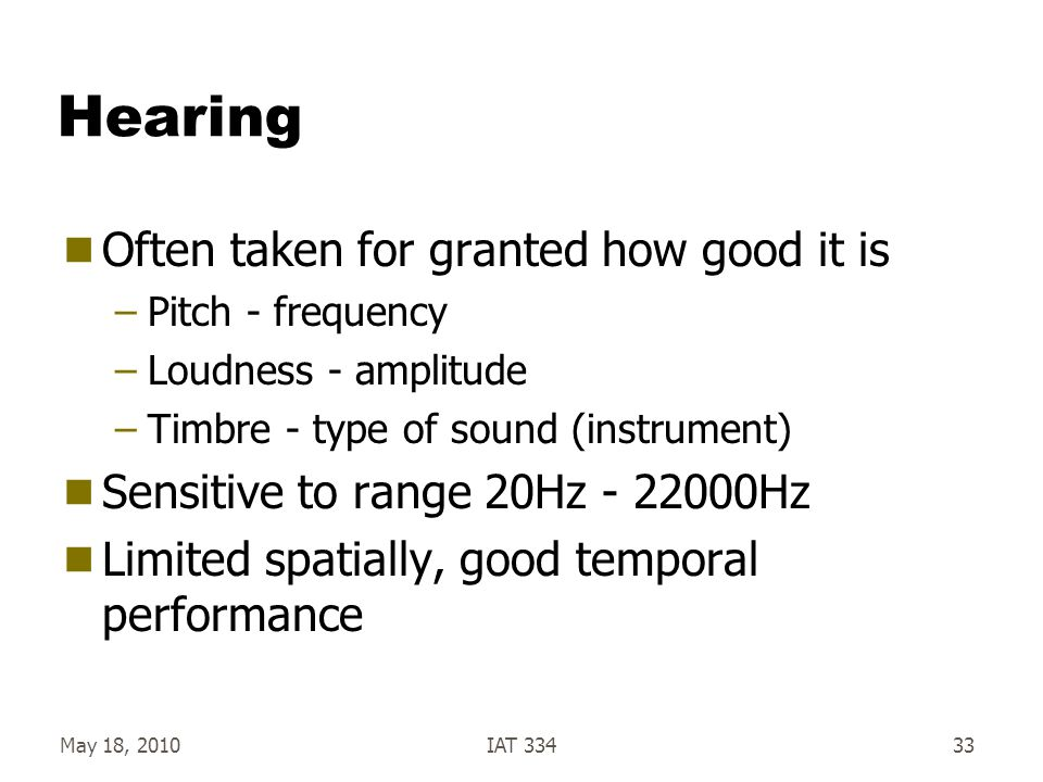 May 18, 2010IAT 33433 Hearing  Often taken for granted how good it is –Pitch - frequency –Loudness - amplitude –Timbre - type of sound (instrument) 