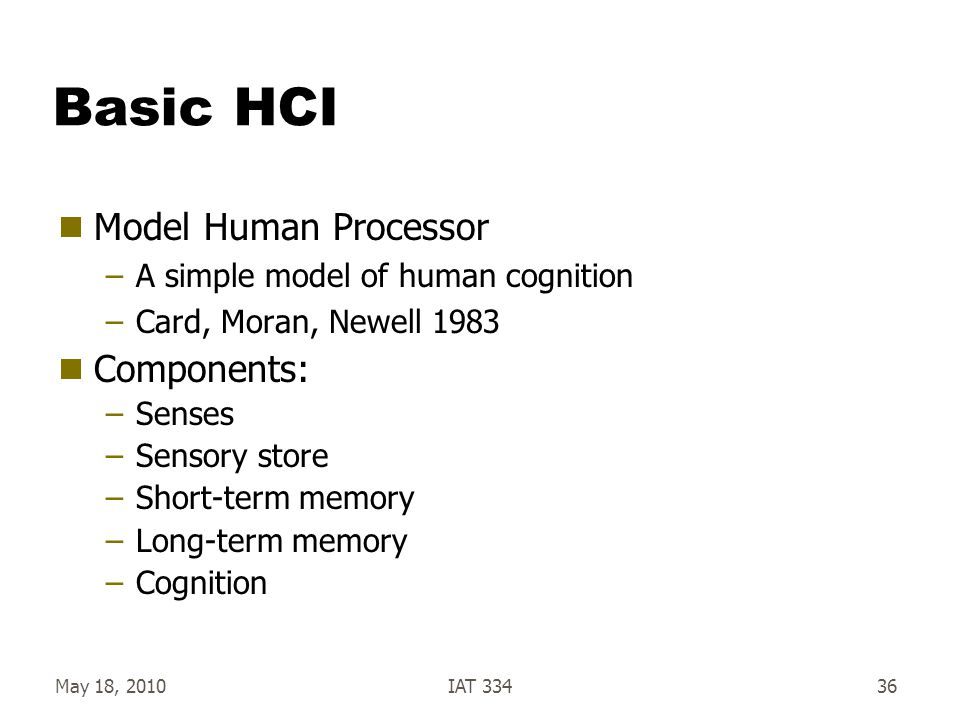 May 18, 2010IAT 33436 Basic HCI  Model Human Processor –A simple model of human cognition –Card, Moran, Newell 1983  Components: –Senses –Sensory st