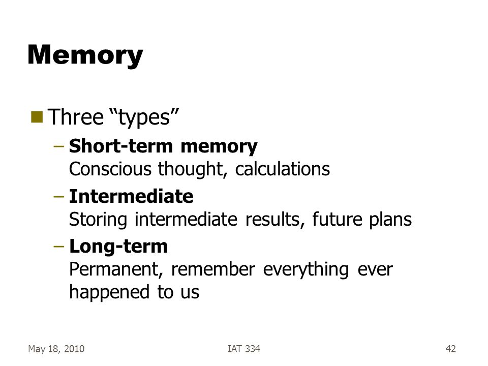 """May 18, 2010IAT 33442 Memory  Three """"types"""" –Short-term memory Conscious thought, calculations –Intermediate Storing intermediate results, future pla"""