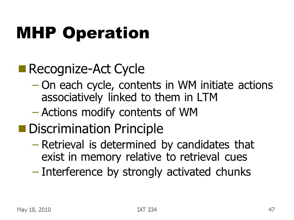 May 18, 2010IAT 33447 MHP Operation  Recognize-Act Cycle –On each cycle, contents in WM initiate actions associatively linked to them in LTM –Actions