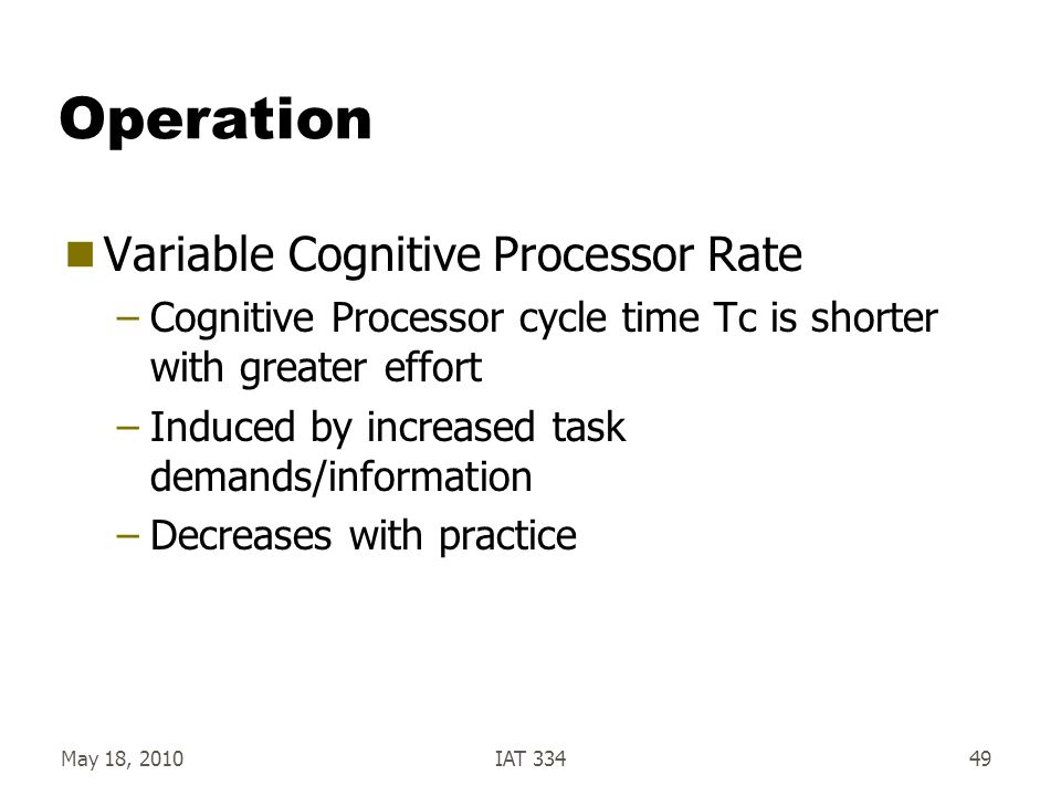 May 18, 2010IAT 33449 Operation  Variable Cognitive Processor Rate –Cognitive Processor cycle time Tc is shorter with greater effort –Induced by incr