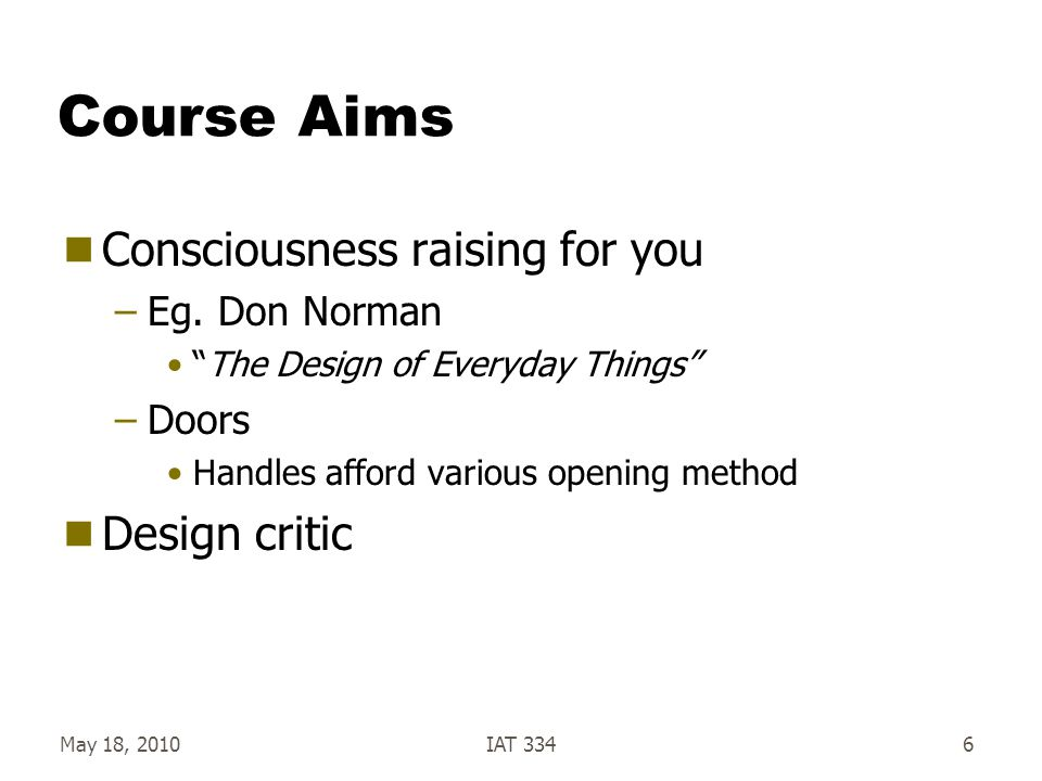 """May 18, 2010IAT 3346 Course Aims  Consciousness raising for you –Eg. Don Norman """"The Design of Everyday Things"""" –Doors Handles afford various opening"""