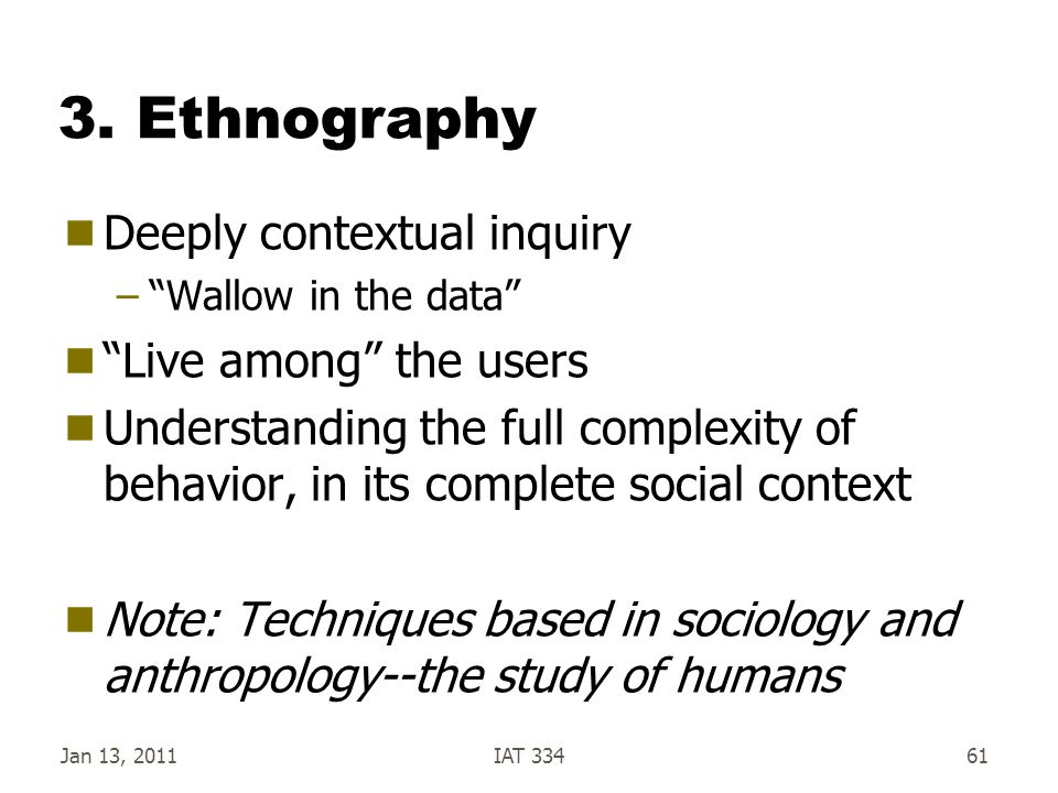 """3. Ethnography  Deeply contextual inquiry –""""Wallow in the data""""  """"Live among"""" the users  Understanding the full complexity of behavior, in its comp"""