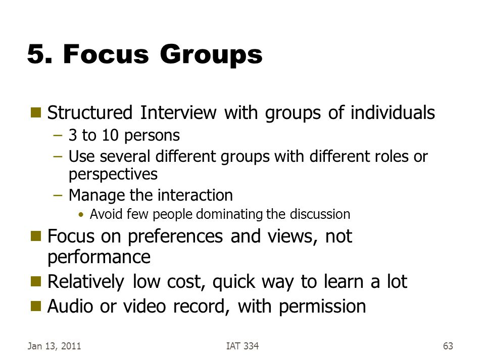 5. Focus Groups  Structured Interview with groups of individuals –3 to 10 persons –Use several different groups with different roles or perspectives