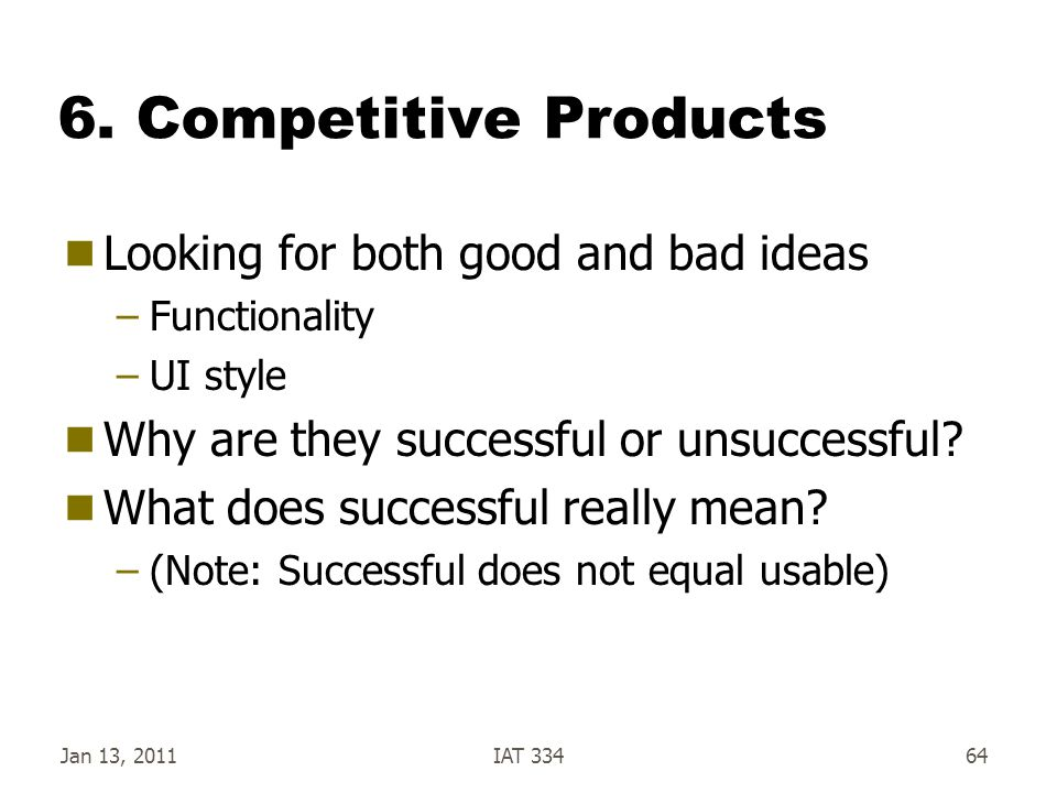 6. Competitive Products  Looking for both good and bad ideas –Functionality –UI style  Why are they successful or unsuccessful?  What does successf