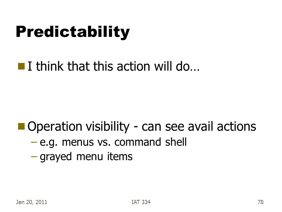 Jan 20, 2011IAT 33478 Predictability  I think that this action will do…  Operation visibility - can see avail actions –e.g. menus vs. command shell