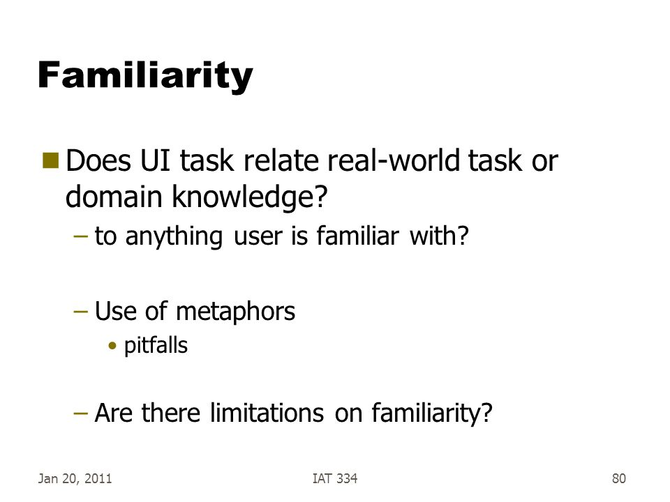 Jan 20, 2011IAT 33480 Familiarity  Does UI task relate real-world task or domain knowledge? –to anything user is familiar with? –Use of metaphors pit