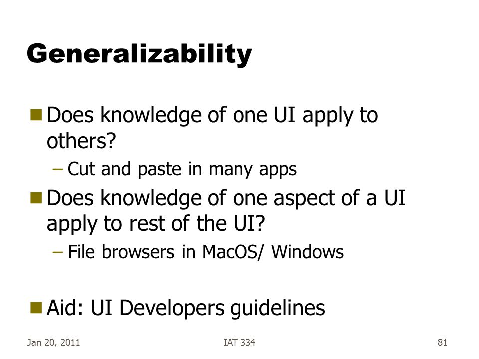 Jan 20, 2011IAT 33481 Generalizability  Does knowledge of one UI apply to others? –Cut and paste in many apps  Does knowledge of one aspect of a UI