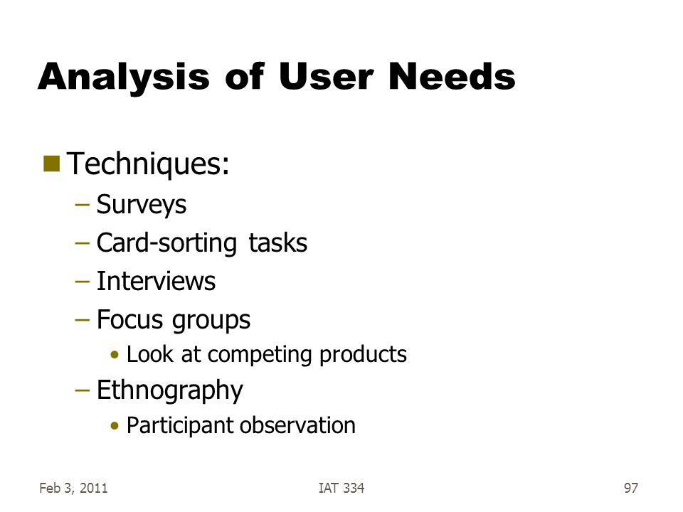 Feb 3, 2011IAT 33497 Analysis of User Needs  Techniques: –Surveys –Card-sorting tasks –Interviews –Focus groups Look at competing products –Ethnograp