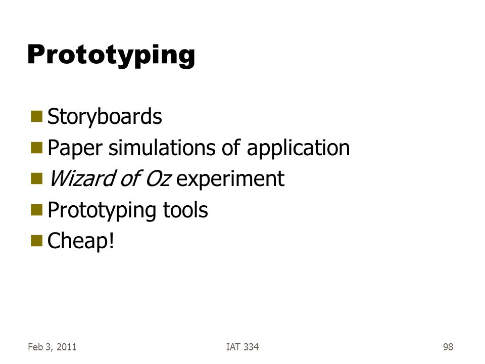 Feb 3, 2011IAT 33498 Prototyping  Storyboards  Paper simulations of application  Wizard of Oz experiment  Prototyping tools  Cheap!