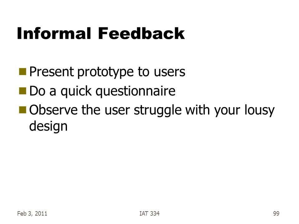 Feb 3, 2011IAT 33499 Informal Feedback  Present prototype to users  Do a quick questionnaire  Observe the user struggle with your lousy design