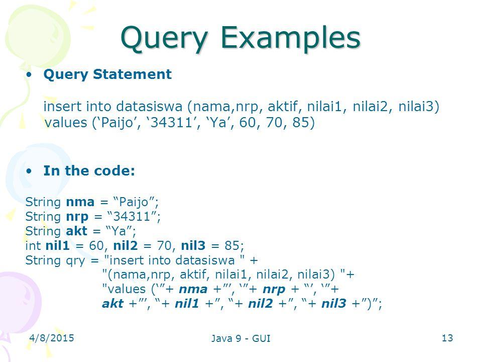 4/8/2015 Java 9 - GUI 13 Query Examples Query Statement insert into datasiswa (nama,nrp, aktif, nilai1, nilai2, nilai3) values ('Paijo', '34311', 'Ya', 60, 70, 85) In the code: String nma = Paijo ; String nrp = 34311 ; String akt = Ya ; int nil1 = 60, nil2 = 70, nil3 = 85; String qry = insert into datasiswa + (nama,nrp, aktif, nilai1, nilai2, nilai3) + values (' + nma + ', ' + nrp + ', ' + akt + ', + nil1 + , + nil2 + , + nil3 + ) ;