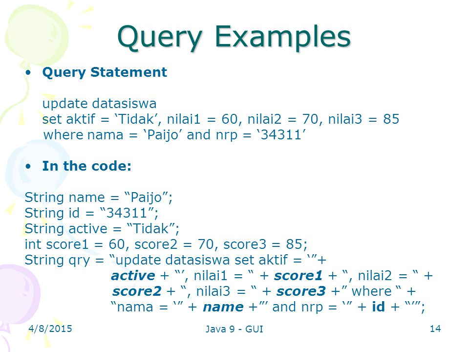 4/8/2015 Java 9 - GUI 14 Query Examples Query Statement update datasiswa set aktif = 'Tidak', nilai1 = 60, nilai2 = 70, nilai3 = 85 where nama = 'Paij