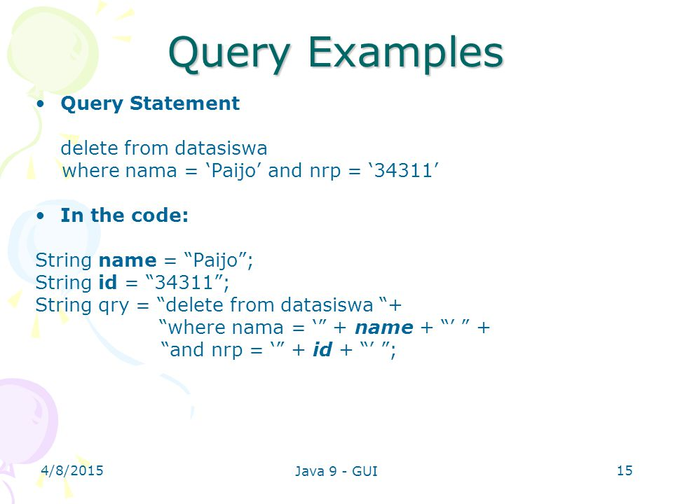 "4/8/2015 Java 9 - GUI 15 Query Examples Query Statement delete from datasiswa where nama = 'Paijo' and nrp = '34311' In the code: String name = ""Paijo"