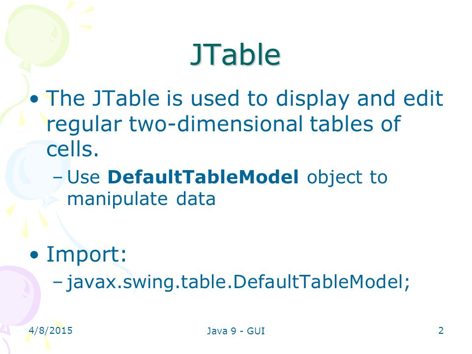 4/8/2015 Java 9 - GUI 2 JTable The JTable is used to display and edit regular two-dimensional tables of cells. –Use DefaultTableModel object to manipu