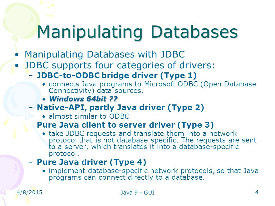4/8/2015 Java 9 - GUI 4 Manipulating Databases Manipulating Databases with JDBC JDBC supports four categories of drivers: –JDBC-to-ODBC bridge driver