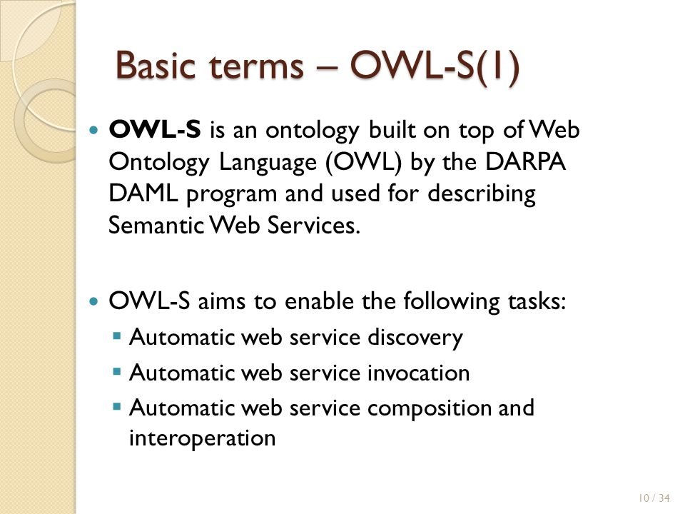 Basic terms – OWL-S(1) OWL-S is an ontology built on top of Web Ontology Language (OWL) by the DARPA DAML program and used for describing Semantic Web Services.