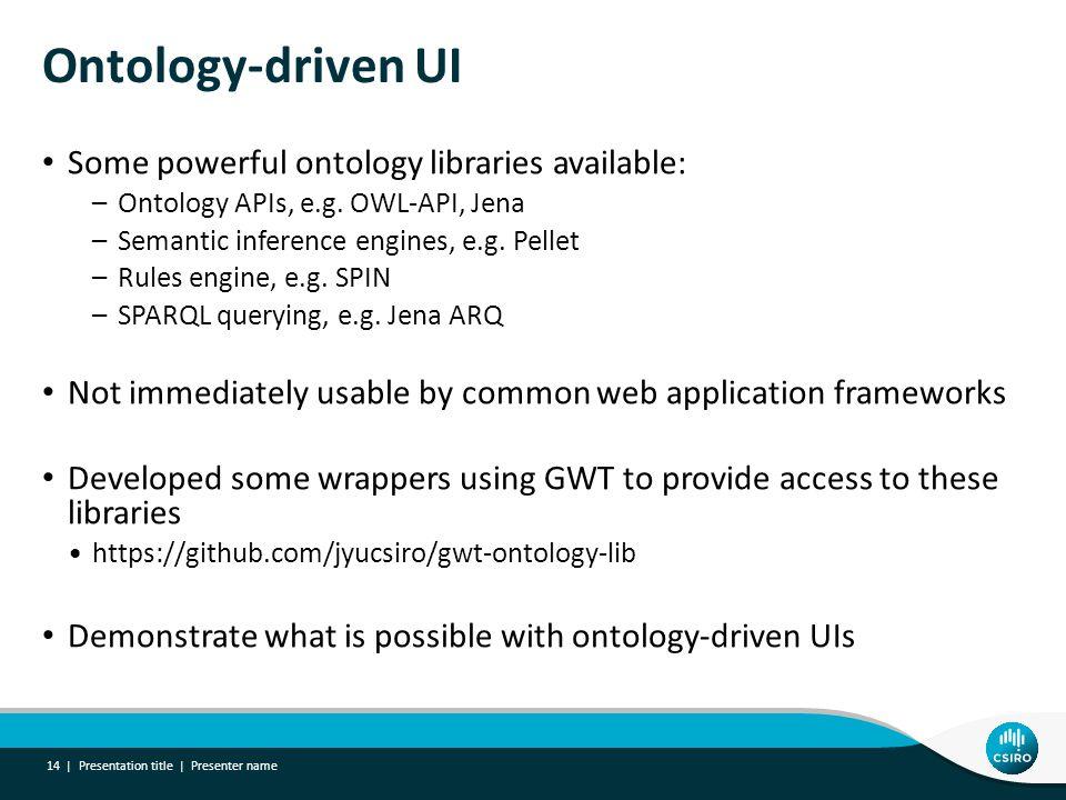 Ontology-driven UI Some powerful ontology libraries available: –Ontology APIs, e.g. OWL-API, Jena –Semantic inference engines, e.g. Pellet –Rules engi