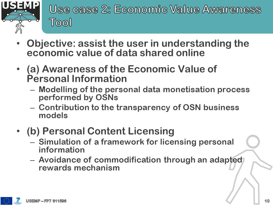 Objective: assist the user in understanding the economic value of data shared online (a) Awareness of the Economic Value of Personal Information – Modelling of the personal data monetisation process performed by OSNs – Contribution to the transparency of OSN business models (b) Personal Content Licensing – Simulation of a framework for licensing personal information – Avoidance of commodification through an adapted rewards mechanism
