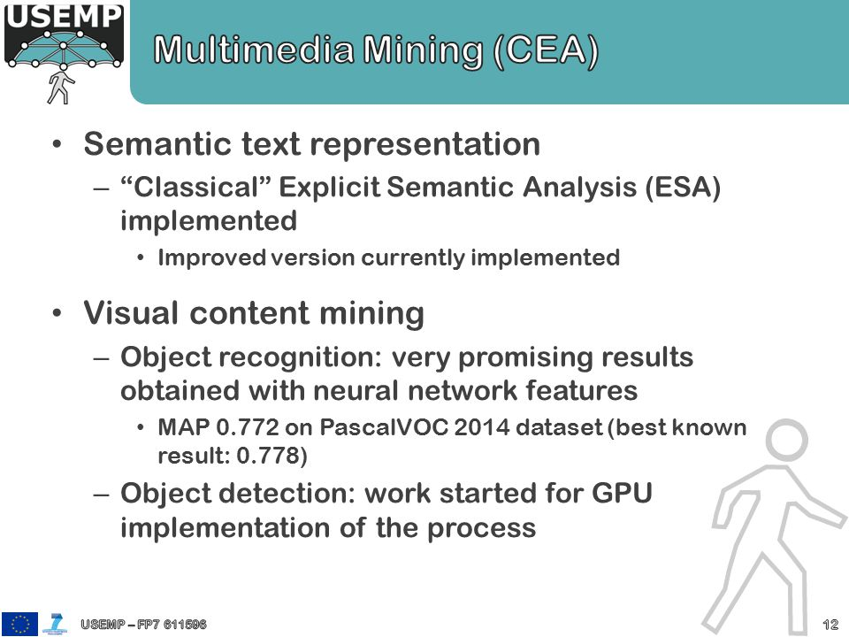 Semantic text representation – Classical Explicit Semantic Analysis (ESA) implemented Improved version currently implemented Visual content mining – Object recognition: very promising results obtained with neural network features MAP 0.772 on PascalVOC 2014 dataset (best known result: 0.778) – Object detection: work started for GPU implementation of the process