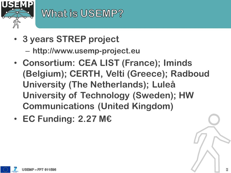 3 years STREP project –   Consortium: CEA LIST (France); Iminds (Belgium); CERTH, Velti (Greece); Radboud University (The Netherlands); Luleå University of Technology (Sweden); HW Communications (United Kingdom) EC Funding: 2.27 M€