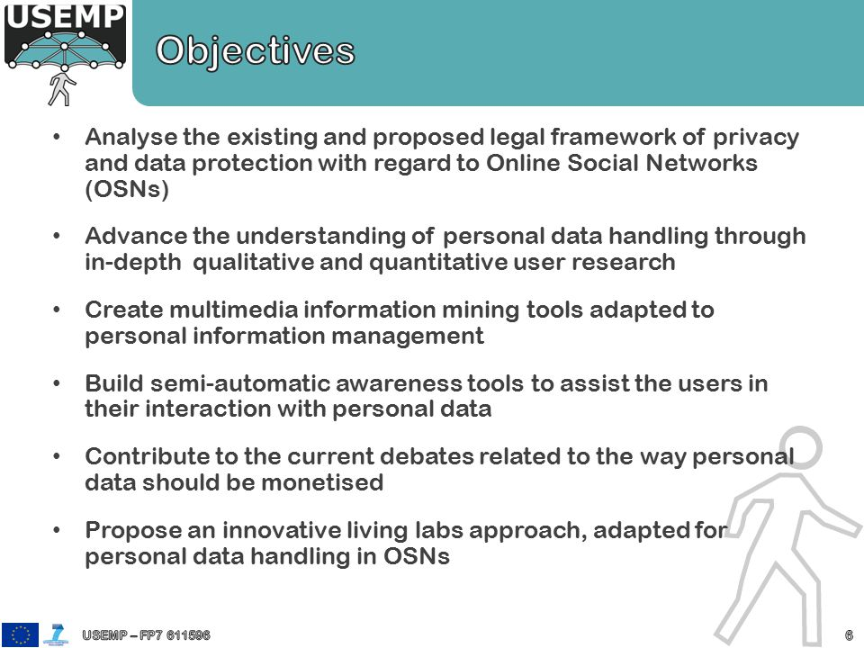 Analyse the existing and proposed legal framework of privacy and data protection with regard to Online Social Networks (OSNs) Advance the understanding of personal data handling through in-depth qualitative and quantitative user research Create multimedia information mining tools adapted to personal information management Build semi-automatic awareness tools to assist the users in their interaction with personal data Contribute to the current debates related to the way personal data should be monetised Propose an innovative living labs approach, adapted for personal data handling in OSNs