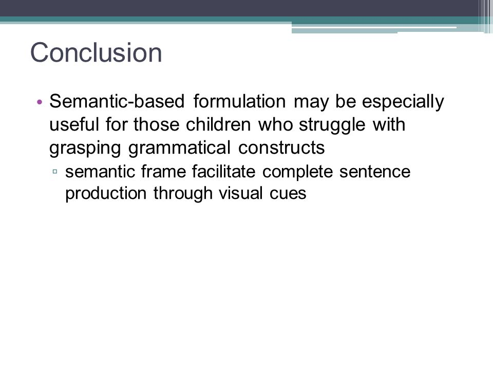 Conclusion Semantic-based formulation may be especially useful for those children who struggle with grasping grammatical constructs ▫ semantic frame f