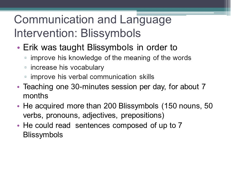 Communication and Language Intervention: Blissymbols Erik was taught Blissymbols in order to ▫ improve his knowledge of the meaning of the words ▫ inc