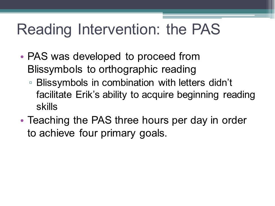 Reading Intervention: the PAS PAS was developed to proceed from Blissymbols to orthographic reading ▫ Blissymbols in combination with letters didn't f
