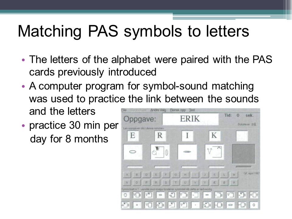 The letters of the alphabet were paired with the PAS cards previously introduced A computer program for symbol-sound matching was used to practice the