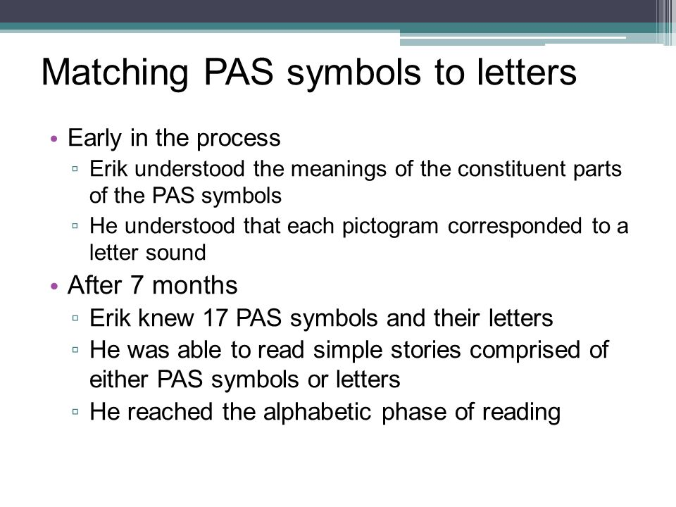 Matching PAS symbols to letters Early in the process ▫ Erik understood the meanings of the constituent parts of the PAS symbols ▫ He understood that e
