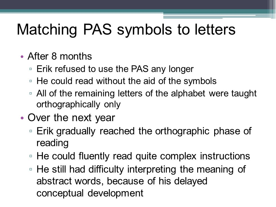 Matching PAS symbols to letters After 8 months ▫ Erik refused to use the PAS any longer ▫ He could read without the aid of the symbols ▫ All of the re