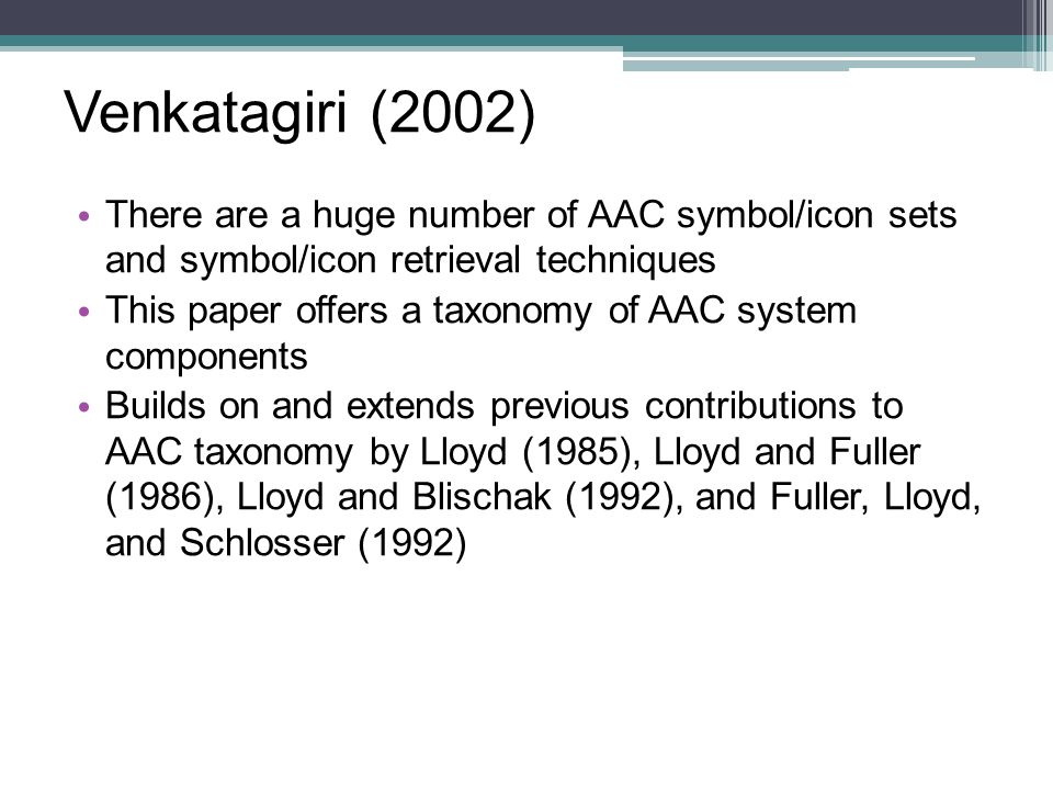 Venkatagiri (2002) There are a huge number of AAC symbol/icon sets and symbol/icon retrieval techniques This paper offers a taxonomy of AAC system com