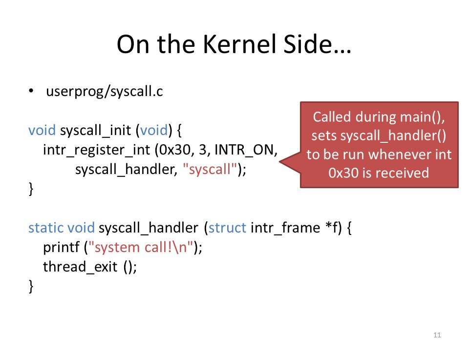 On the Kernel Side… userprog/syscall.c void syscall_init (void) { intr_register_int (0x30, 3, INTR_ON, syscall_handler, syscall ); } static void syscall_handler (struct intr_frame *f) { printf ( system call!\n ); thread_exit (); } 11 Called during main(), sets syscall_handler() to be run whenever int 0x30 is received