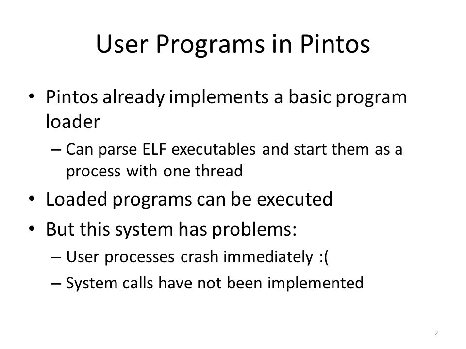 User Programs in Pintos Pintos already implements a basic program loader – Can parse ELF executables and start them as a process with one thread Loaded programs can be executed But this system has problems: – User processes crash immediately :( – System calls have not been implemented 2