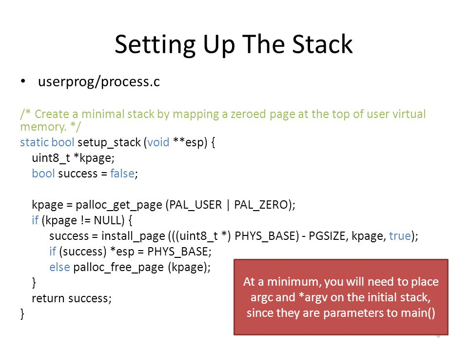 Setting Up The Stack userprog/process.c /* Create a minimal stack by mapping a zeroed page at the top of user virtual memory.