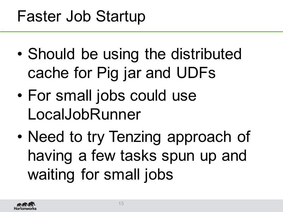 Faster Job Startup Should be using the distributed cache for Pig jar and UDFs For small jobs could use LocalJobRunner Need to try Tenzing approach of having a few tasks spun up and waiting for small jobs 15