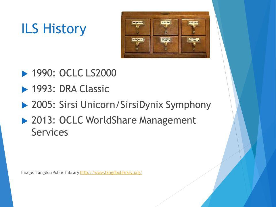 ILS History  1990: OCLC LS2000  1993: DRA Classic  2005: Sirsi Unicorn/SirsiDynix Symphony  2013: OCLC WorldShare Management Services Image: Langdon Public Library http://www.langdonlibrary.org/http://www.langdonlibrary.org/
