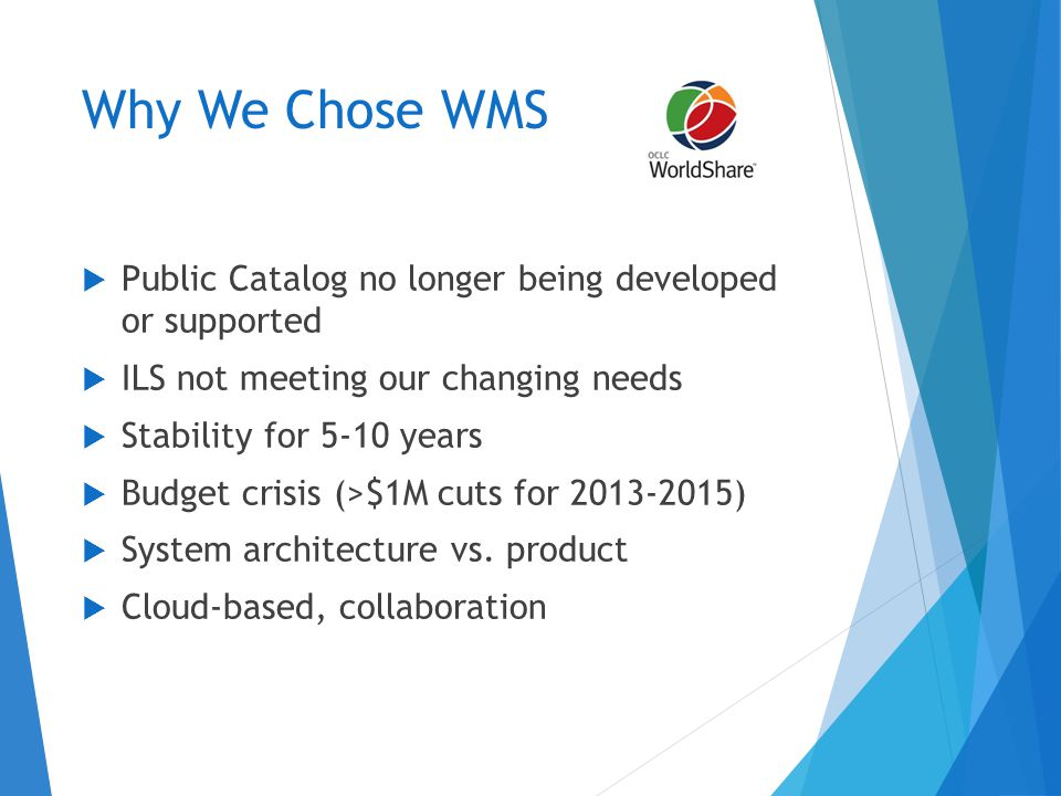Why We Chose WMS  Public Catalog no longer being developed or supported  ILS not meeting our changing needs  Stability for 5-10 years  Budget crisis (>$1M cuts for 2013-2015)  System architecture vs.
