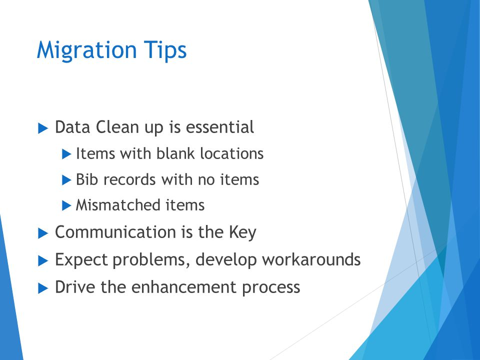 Migration Tips  Data Clean up is essential  Items with blank locations  Bib records with no items  Mismatched items  Communication is the Key  Expect problems, develop workarounds  Drive the enhancement process