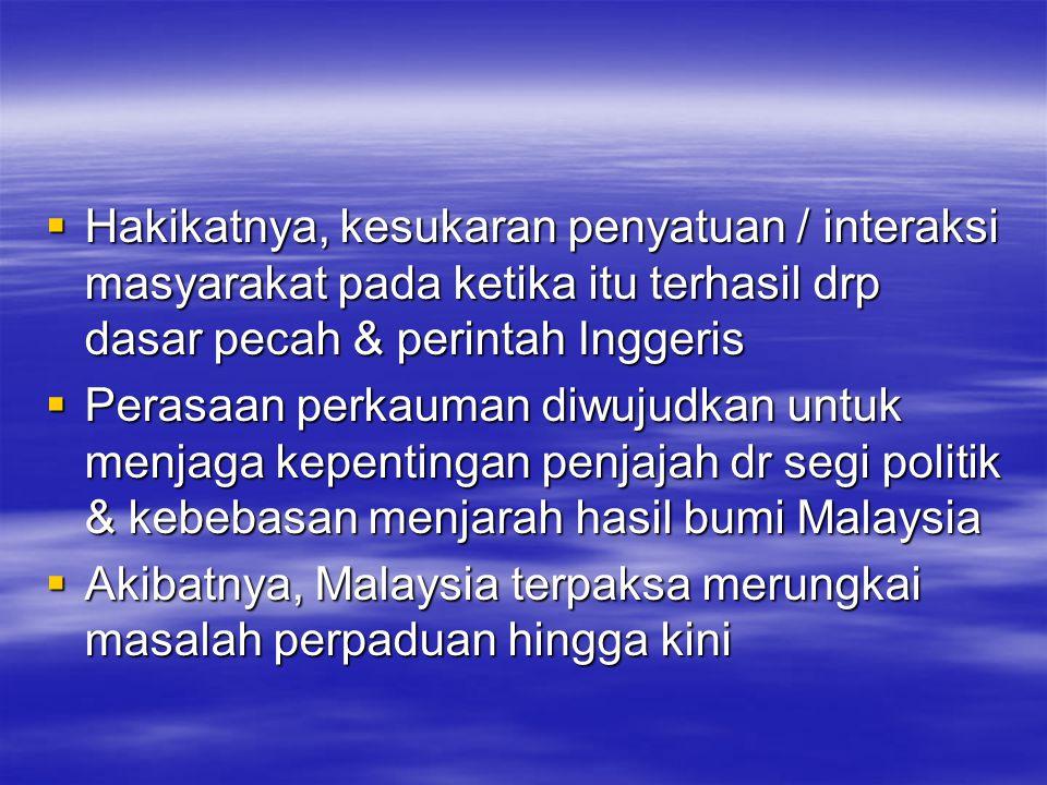  Hakikatnya, kesukaran penyatuan / interaksi masyarakat pada ketika itu terhasil drp dasar pecah & perintah Inggeris  Perasaan perkauman diwujudkan untuk menjaga kepentingan penjajah dr segi politik & kebebasan menjarah hasil bumi Malaysia  Akibatnya, Malaysia terpaksa merungkai masalah perpaduan hingga kini