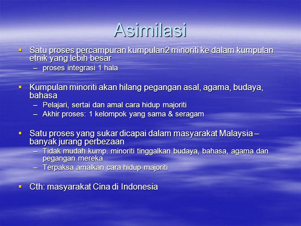 Asimilasi  Satu proses percampuran kumpulan2 minoriti ke dalam kumpulan etnik yang lebih besar –proses integrasi 1 hala  Kumpulan minoriti akan hilang pegangan asal, agama, budaya, bahasa –Pelajari, sertai dan amal cara hidup majoriti –Akhir proses: 1 kelompok yang sama & seragam  Satu proses yang sukar dicapai dalam masyarakat Malaysia – banyak jurang perbezaan –Tidak mudah kump.