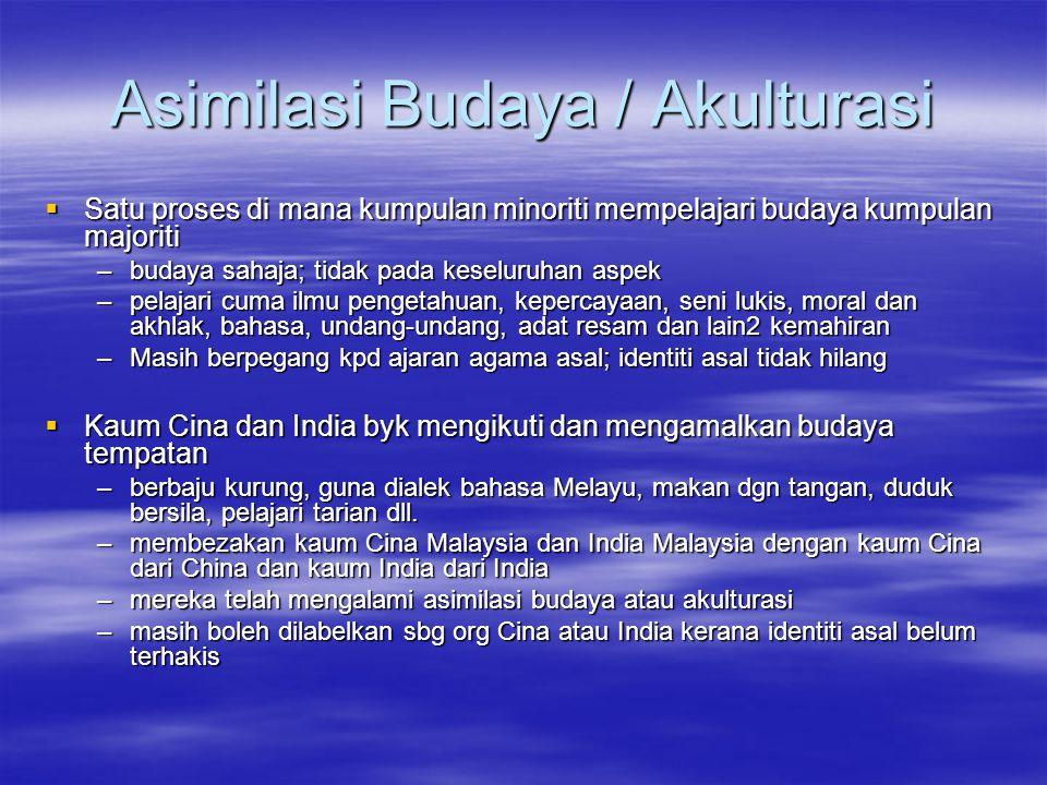 Asimilasi Budaya / Akulturasi  Satu proses di mana kumpulan minoriti mempelajari budaya kumpulan majoriti –budaya sahaja; tidak pada keseluruhan aspek –pelajari cuma ilmu pengetahuan, kepercayaan, seni lukis, moral dan akhlak, bahasa, undang-undang, adat resam dan lain2 kemahiran –Masih berpegang kpd ajaran agama asal; identiti asal tidak hilang  Kaum Cina dan India byk mengikuti dan mengamalkan budaya tempatan –berbaju kurung, guna dialek bahasa Melayu, makan dgn tangan, duduk bersila, pelajari tarian dll.