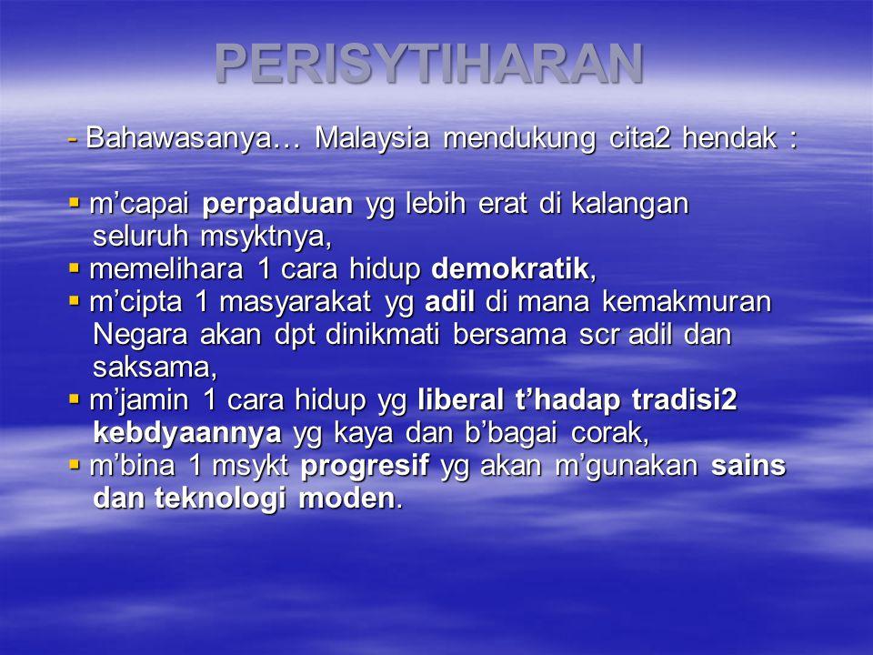 PERISYTIHARAN - Bahawasanya… Malaysia mendukung cita2 hendak :  m'capai perpaduan yg lebih erat di kalangan seluruh msyktnya, seluruh msyktnya,  memelihara 1 cara hidup demokratik,  m'cipta 1 masyarakat yg adil di mana kemakmuran Negara akan dpt dinikmati bersama scr adil dan Negara akan dpt dinikmati bersama scr adil dan saksama, saksama,  m'jamin 1 cara hidup yg liberal t'hadap tradisi2 kebdyaannya yg kaya dan b'bagai corak, kebdyaannya yg kaya dan b'bagai corak,  m'bina 1 msykt progresif yg akan m'gunakan sains dan teknologi moden.