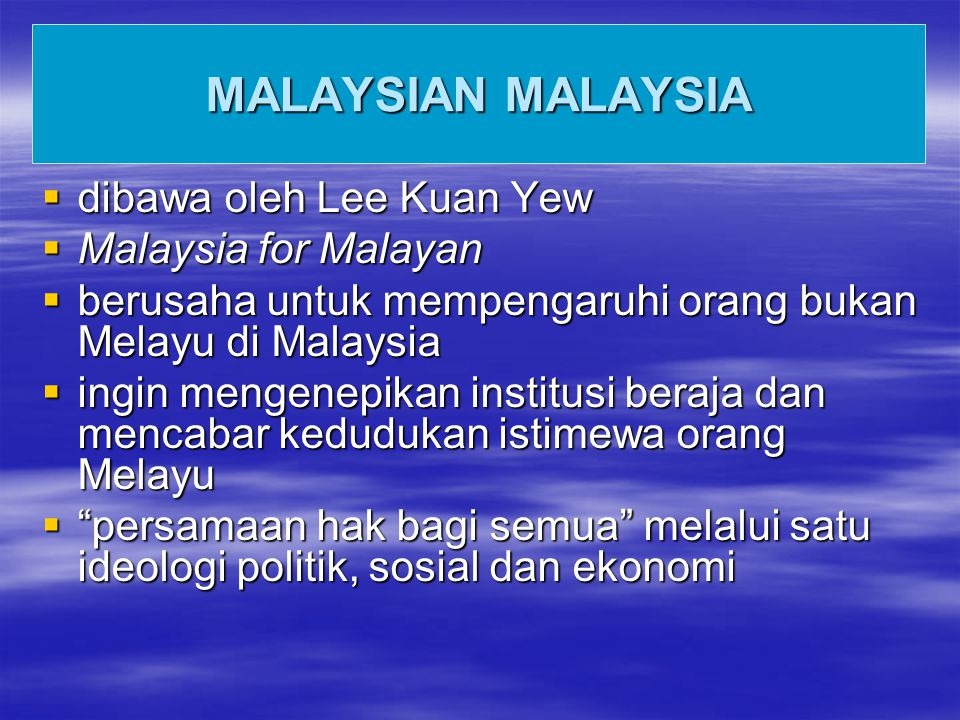 MALAYSIAN MALAYSIA  dibawa oleh Lee Kuan Yew  Malaysia for Malayan  berusaha untuk mempengaruhi orang bukan Melayu di Malaysia  ingin mengenepikan institusi beraja dan mencabar kedudukan istimewa orang Melayu  persamaan hak bagi semua melalui satu ideologi politik, sosial dan ekonomi