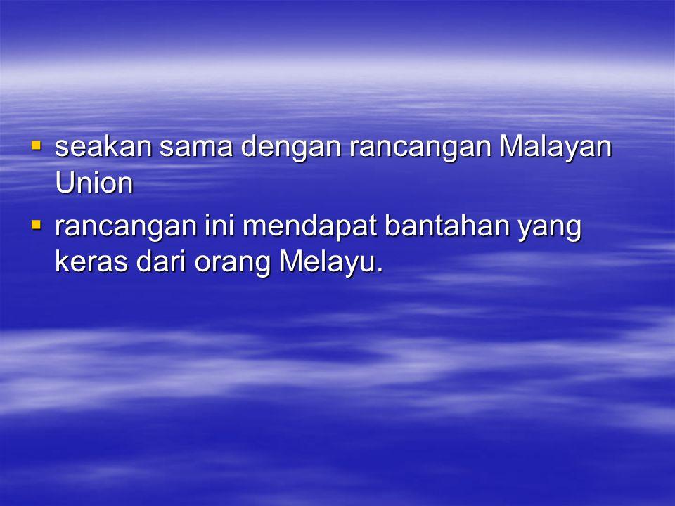  seakan sama dengan rancangan Malayan Union  rancangan ini mendapat bantahan yang keras dari orang Melayu.