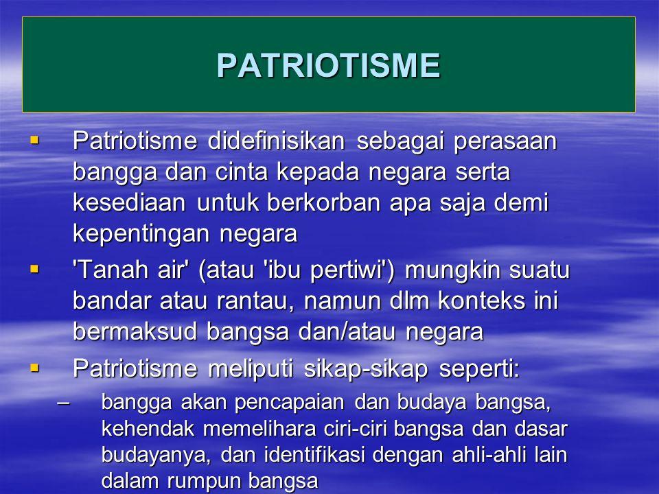 PATRIOTISME  Patriotisme didefinisikan sebagai perasaan bangga dan cinta kepada negara serta kesediaan untuk berkorban apa saja demi kepentingan negara  Tanah air (atau ibu pertiwi ) mungkin suatu bandar atau rantau, namun dlm konteks ini bermaksud bangsa dan/atau negara  Patriotisme meliputi sikap-sikap seperti: –bangga akan pencapaian dan budaya bangsa, kehendak memelihara ciri-ciri bangsa dan dasar budayanya, dan identifikasi dengan ahli-ahli lain dalam rumpun bangsa