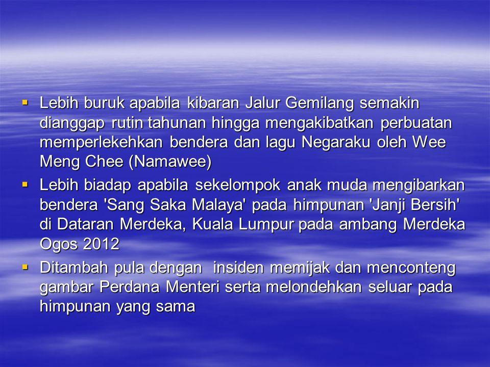  Lebih buruk apabila kibaran Jalur Gemilang semakin dianggap rutin tahunan hingga mengakibatkan perbuatan memperlekehkan bendera dan lagu Negaraku oleh Wee Meng Chee (Namawee)  Lebih biadap apabila sekelompok anak muda mengibarkan bendera Sang Saka Malaya pada himpunan Janji Bersih di Dataran Merdeka, Kuala Lumpur pada ambang Merdeka Ogos 2012  Ditambah pula dengan insiden memijak dan menconteng gambar Perdana Menteri serta melondehkan seluar pada himpunan yang sama